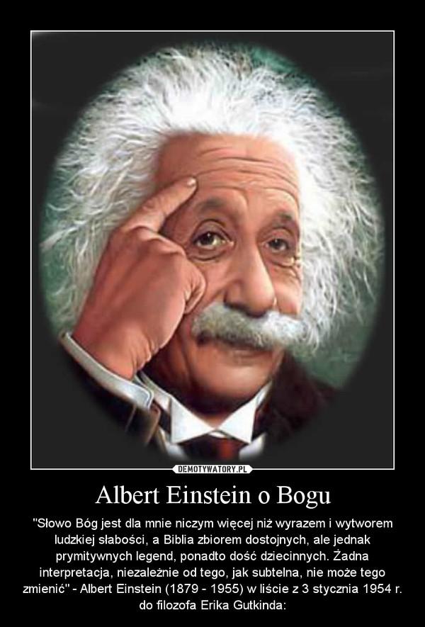 """Albert Einstein o Bogu – """"Słowo Bóg jest dla mnie niczym więcej niż wyrazem i wytworem ludzkiej słabości, a Biblia zbiorem dostojnych, ale jednak prymitywnych legend, ponadto dość dziecinnych. Żadna interpretacja, niezależnie od tego, jak subtelna, nie może tego zmienić"""" - Albert Einstein (1879 - 1955) w liście z 3 stycznia 1954 r. do filozofa Erika Gutkinda:"""
