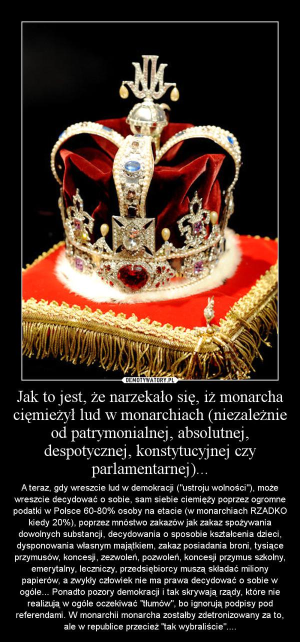 """Jak to jest, że narzekało się, iż monarcha cięmieżył lud w monarchiach (niezależnie od patrymonialnej, absolutnej, despotycznej, konstytucyjnej czy parlamentarnej)... – A teraz, gdy wreszcie lud w demokracji (""""ustroju wolności""""), może wreszcie decydować o sobie, sam siebie ciemięży poprzez ogromne podatki w Polsce 60-80% osoby na etacie (w monarchiach RZADKO kiedy 20%), poprzez mnóstwo zakazów jak zakaz spożywania dowolnych substancji, decydowania o sposobie kształcenia dzieci, dysponowania własnym majątkiem, zakaz posiadania broni, tysiące przymusów, koncesji, zezwoleń, pozwoleń, koncesji przymus szkolny, emerytalny, leczniczy, przedsiębiorcy muszą składać miliony papierów, a zwykły człowiek nie ma prawa decydować o sobie w ogóle... Ponadto pozory demokracji i tak skrywają rządy, które nie realizują w ogóle oczekiwać """"tłumów"""", bo ignorują podpisy pod referendami. W monarchii monarcha zostałby zdetronizowany za to, ale w republice przecież """"tak wybraliście""""...."""