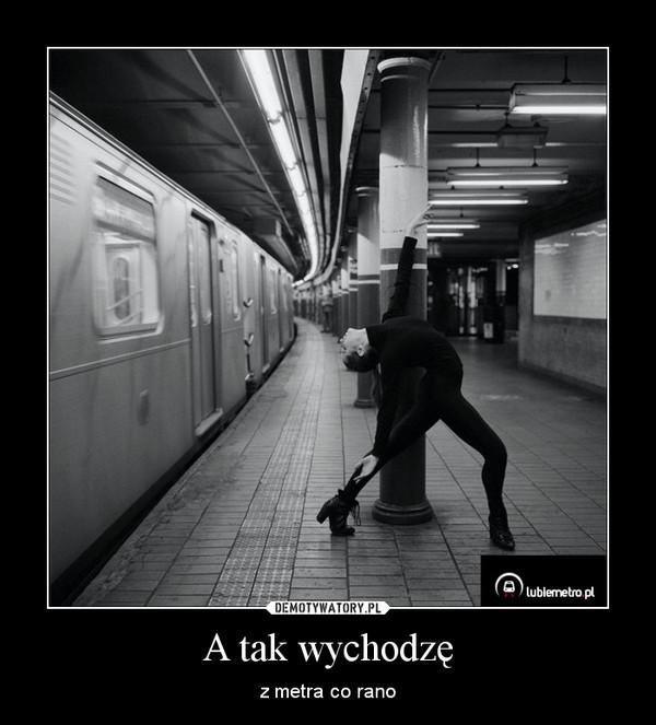 A tak wychodzę – z metra co rano