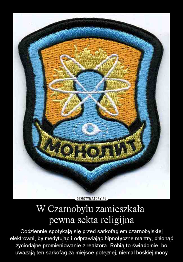W Czarnobylu zamieszkała pewna sekta religijna – Codziennie spotykają się przed sarkofagiem czarnobylskiej elektrowni, by medytując i odprawiając hipnotyczne mantry, chłonąć życiodajne promieniowanie z reaktora. Robią to świadomie, bo uważają ten sarkofag za miejsce potężnej, niemal boskiej mocy