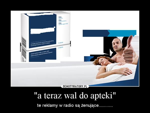 """""""a teraz wal do apteki"""" – te reklamy w radio są żenujące..........."""