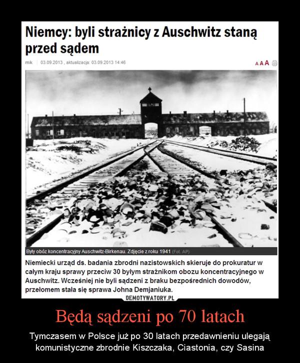 Będą sądzeni po 70 latach – Tymczasem w Polsce już po 30 latach przedawnieniu ulegają komunistyczne zbrodnie Kiszczaka, Ciastonia, czy Sasina