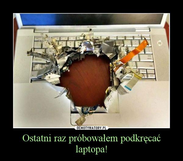 Ostatni raz próbowałem podkręcać laptopa! –