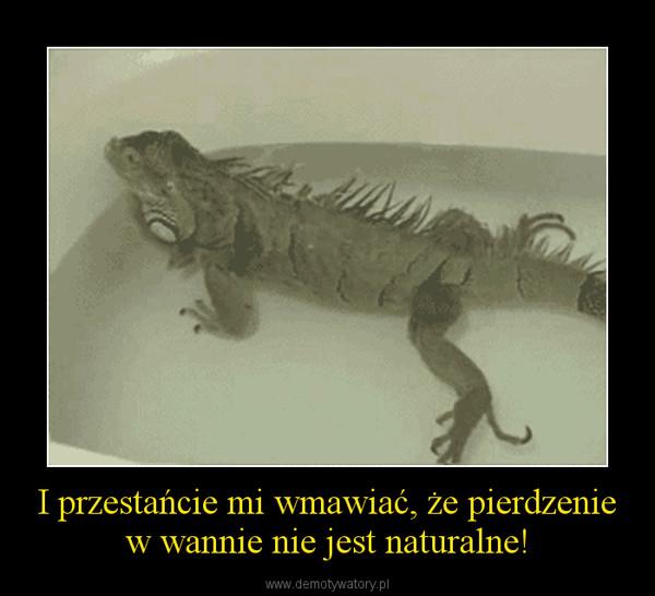 I przestańcie mi wmawiać, że pierdzenie w wannie nie jest naturalne! –