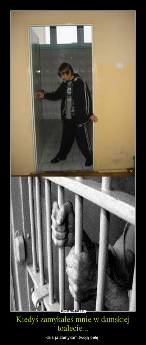 Kiedyś zamykałeś mnie w damskiej toalecie...