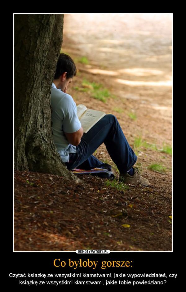 Co byłoby gorsze: – Czytać książkę ze wszystkimi kłamstwami, jakie wypowiedziałeś, czy książkę ze wszystkimi kłamstwami, jakie tobie powiedziano?