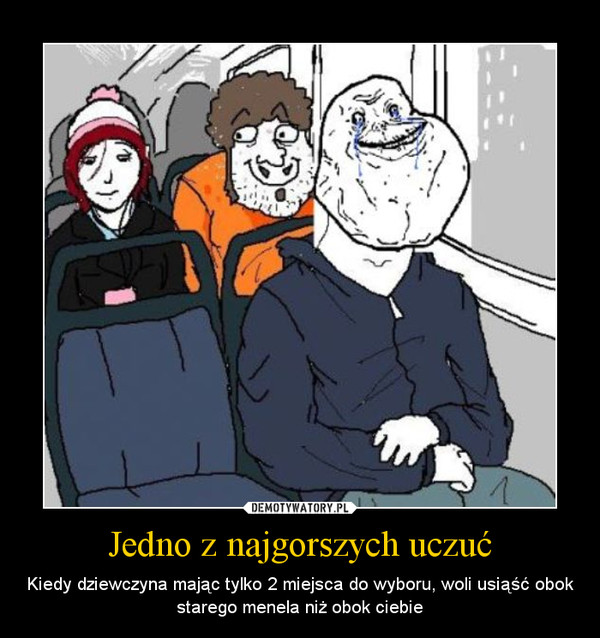 Jedno z najgorszych uczuć – Kiedy dziewczyna mając tylko 2 miejsca do wyboru, woli usiąść obok starego menela niż obok ciebie