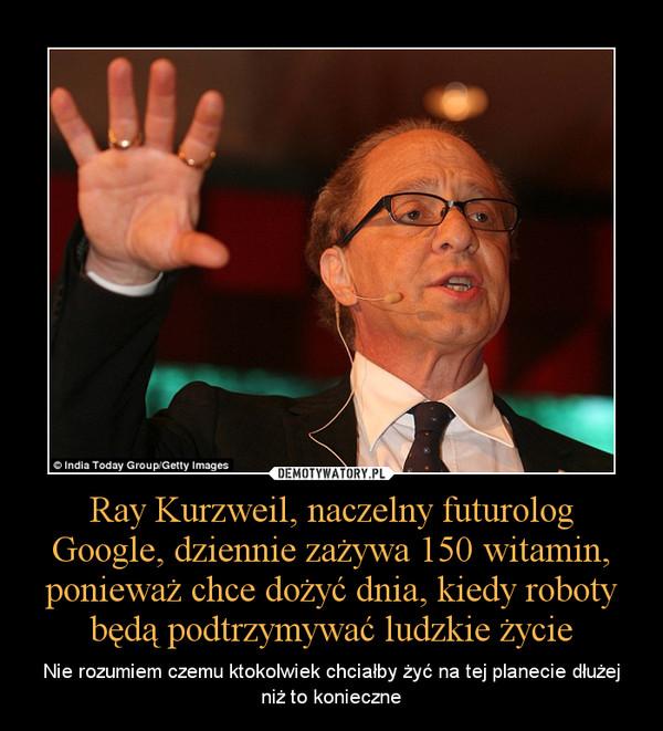 Ray Kurzweil, naczelny futurolog Google, dziennie zażywa 150 witamin, ponieważ chce dożyć dnia, kiedy roboty będą podtrzymywać ludzkie życie – Nie rozumiem czemu ktokolwiek chciałby żyć na tej planecie dłużej niż to konieczne
