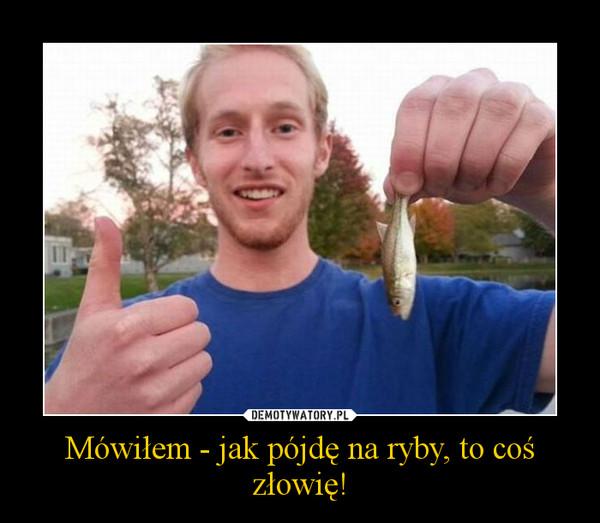 Mówiłem - jak pójdę na ryby, to coś złowię! –