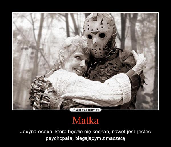 Matka – Jedyna osoba, która będzie cię kochać, nawet jeśli jesteś psychopatą, biegającym z maczetą