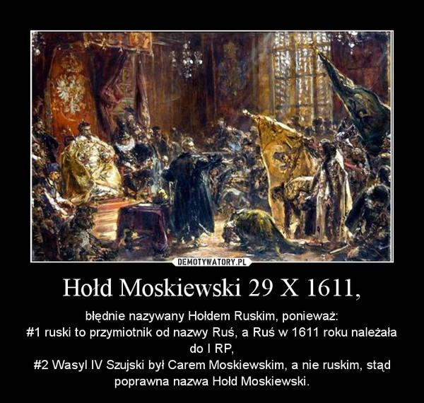Hołd Moskiewski 29 X 1611, – błędnie nazywany Hołdem Ruskim, ponieważ:\n#1 ruski to przymiotnik od nazwy Ruś, a Ruś w 1611 roku należała do I RP,\n#2 Wasyl IV Szujski był Carem Moskiewskim, a nie ruskim, stąd poprawna nazwa Hołd Moskiewski.