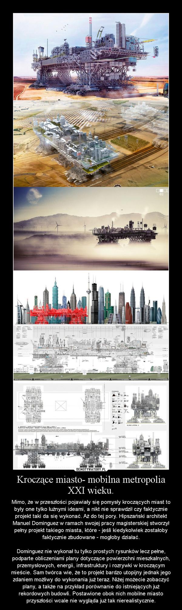 Kroczące miasto- mobilna metropolia XXI wieku. – Mimo, że w przeszłości pojawiały się pomysły kroczących miast to były one tylko luźnymi ideami, a nikt nie sprawdził czy faktycznie projekt taki da się wykonać. Aż do tej pory. Hipszański architekt Manuel Dominguez w ramach swojej pracy magisterskiej stworzył pełny projekt takiego miasta, które - jeśli kiedykolwiek zostałoby faktycznie zbudowane - mogłoby działać.Dominguez nie wykonał tu tylko prostych rysunków lecz pełne, podparte obliczeniami plany dotyczące powierzchni mieszkalnych, przemysłowych, energii, infrastruktury i rozrywki w kroczącym mieście. Sam twórca wie, że to projekt bardzo utopijny jednak jego zdaniem możliwy do wykonania już teraz. Niżej możecie zobaczyć plany, a także na przykład porównanie do istniejących już rekordowych budowli. Postawione obok nich mobilne miasto przyszłości wcale nie wygląda już tak nierealistycznie.