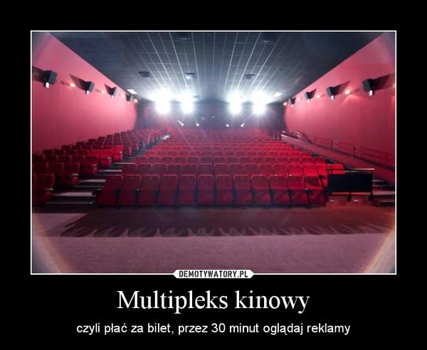 Multipleks kinowy – czyli płać za bilet, przez 30 minut oglądaj reklamy