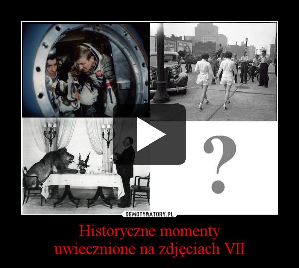 Historyczne momentyuwiecznione na zdjęciach VII –