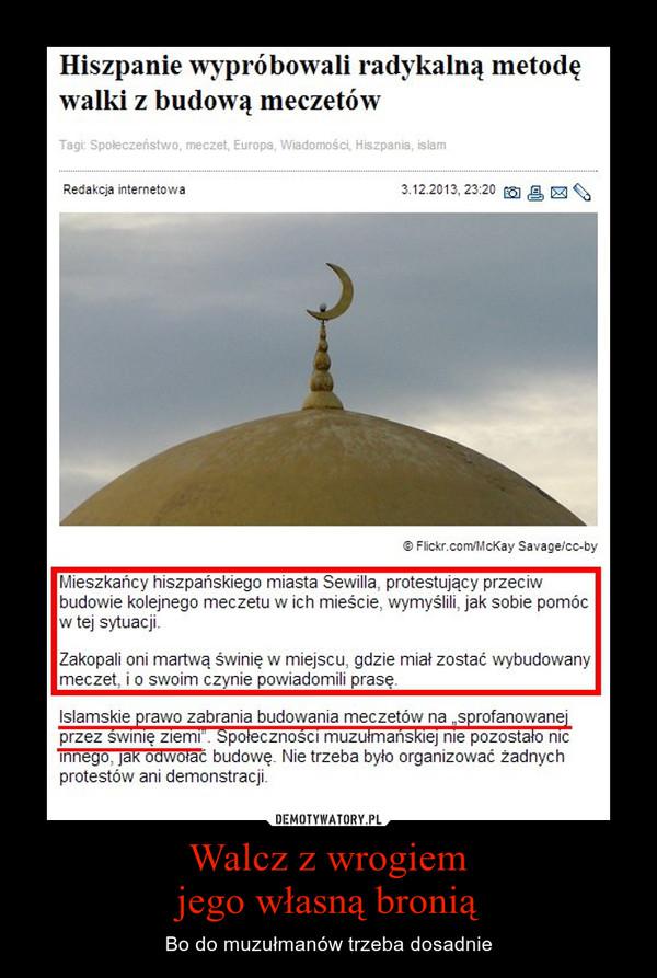 Walcz z wrogiemjego własną bronią – Bo do muzułmanów trzeba dosadnie