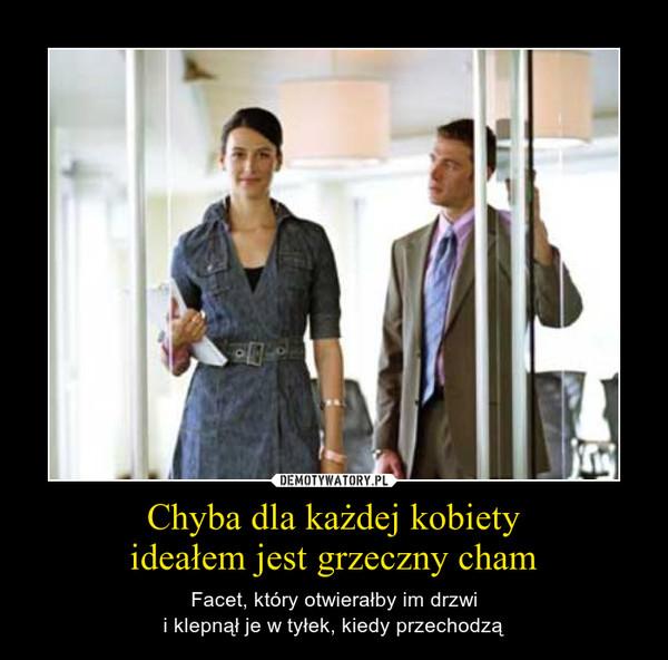 Chyba dla każdej kobietyideałem jest grzeczny cham – Facet, który otwierałby im drzwii klepnął je w tyłek, kiedy przechodzą