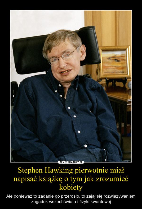 Stephen Hawking pierwotnie miał napisać książkę o tym jak zrozumieć kobiety – Ale ponieważ to zadanie go przerosło, to zajął się rozwiązywaniem zagadek wszechświata i fizyki kwantowej