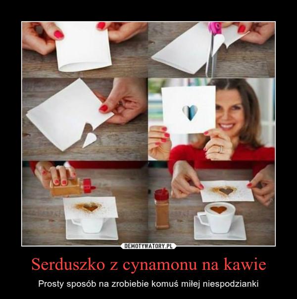 Serduszko z cynamonu na kawie – Prosty sposób na zrobiebie komuś miłej niespodzianki