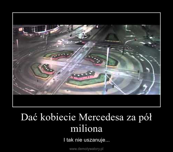 Dać kobiecie Mercedesa za pół miliona – I tak nie uszanuje...