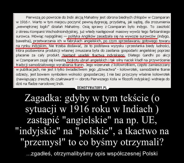 """Zagadka: gdyby w tym tekście (o sytuacji w 1916 roku w Indiach ) zastąpić """"angielskie"""" na np. UE, """"indyjskie"""" na """"polskie"""", a tkactwo na """"przemysł"""" to co byśmy otrzymali? – ...zgadłeś, otrzymalibyśmy opis współczesnej Polski"""
