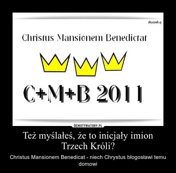 Też myślałeś, że to inicjały imionTrzech Króli? – Christus Mansionem Benedicat - niech Chrystus błogosławi temu domowi