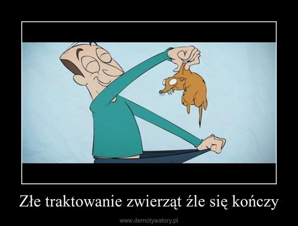 Złe traktowanie zwierząt źle się kończy –