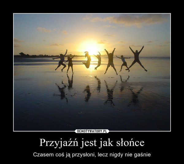 Przyjaźń jest jak słońce – Czasem coś ją przysłoni, lecz nigdy nie gaśnie