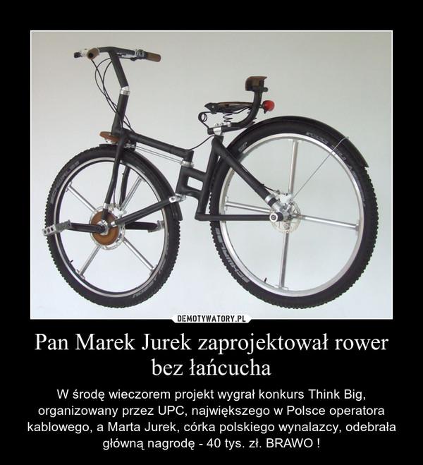 Pan Marek Jurek zaprojektował rower bez łańcucha – W środę wieczorem projekt wygrał konkurs Think Big, organizowany przez UPC, największego w Polsce operatora kablowego, a Marta Jurek, córka polskiego wynalazcy, odebrała główną nagrodę - 40 tys. zł. BRAWO !