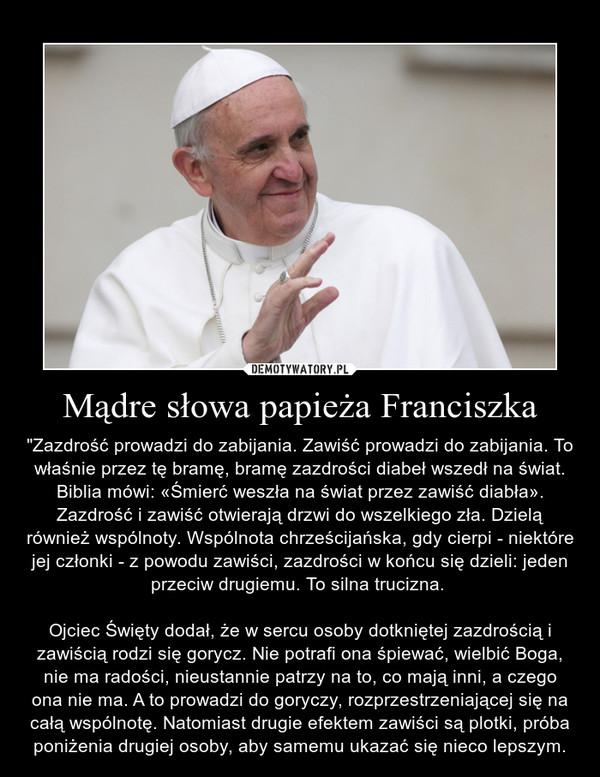 """Mądre słowa papieża Franciszka – """"Zazdrość prowadzi do zabijania. Zawiść prowadzi do zabijania. To właśnie przez tę bramę, bramę zazdrości diabeł wszedł na świat. Biblia mówi: «Śmierć weszła na świat przez zawiść diabła». Zazdrość i zawiść otwierają drzwi do wszelkiego zła. Dzielą również wspólnoty. Wspólnota chrześcijańska, gdy cierpi - niektóre jej członki - z powodu zawiści, zazdrości w końcu się dzieli: jeden przeciw drugiemu. To silna trucizna. Ojciec Święty dodał, że w sercu osoby dotkniętej zazdrością i zawiścią rodzi się gorycz. Nie potrafi ona śpiewać, wielbić Boga, nie ma radości, nieustannie patrzy na to, co mają inni, a czego ona nie ma. A to prowadzi do goryczy, rozprzestrzeniającej się na całą wspólnotę. Natomiast drugie efektem zawiści są plotki, próba poniżenia drugiej osoby, aby samemu ukazać się nieco lepszym."""