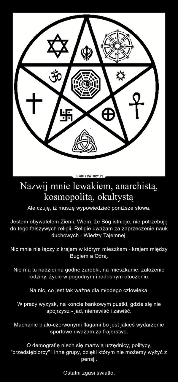 """Nazwij mnie lewakiem, anarchistą, kosmopolitą, okultystą – Ale czuję, iż muszę wypowiedzieć poniższe słowa.Jestem obywatelem Ziemi. Wiem, że Bóg istnieje, nie potrzebuję do tego fałszywych religii. Religie uważam za zaprzeczenie nauk duchowych - Wiedzy Tajemnej.Nic mnie nie łączy z krajem w którym mieszkam - krajem między Bugiem a Odrą.Nie ma tu nadziei na godne zarobki, na mieszkanie, założenie rodziny, życie w pogodnym i radosnym otoczeniu.Na nic, co jest tak ważne dla młodego człowieka.W pracy wyzysk, na koncie bankowym pustki, gdzie się nie spojrzysz - jad, nienawiść i zawiść.Machanie biało-czerwonymi flagami bo jest jakieś wydarzenie sportowe uważam za frajerstwo.O demografię niech się martwią urzędnicy, politycy, """"przedsiębiorcy"""" i inne grupy, dzięki którym nie możemy wyżyć z pensji.Ostatni zgasi światło."""