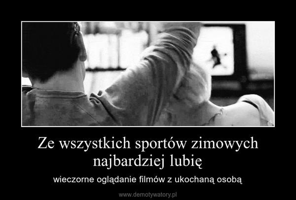 Ze wszystkich sportów zimowych najbardziej lubię – wieczorne oglądanie filmów z ukochaną osobą