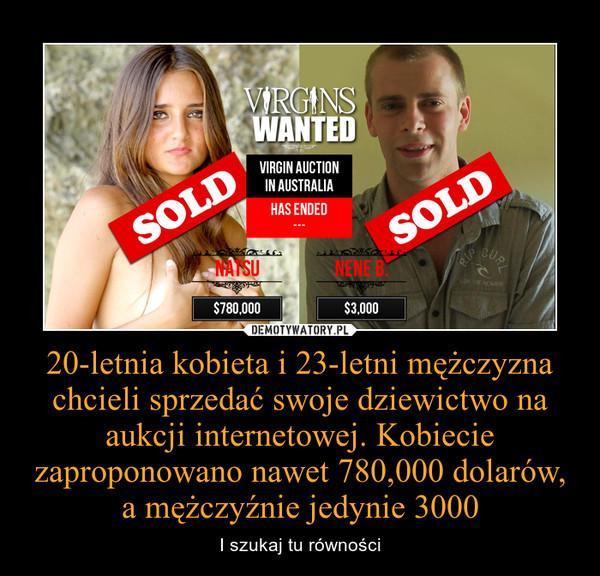 20-letnia kobieta i 23-letni mężczyzna chcieli sprzedać swoje dziewictwo na aukcji internetowej. Kobiecie zaproponowano nawet 780,000 dolarów, a mężczyźnie jedynie 3000 – I szukaj tu równości