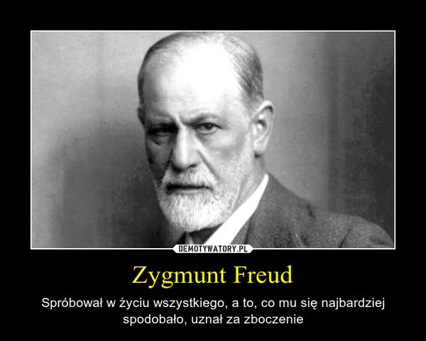 Zygmunt Freud – Spróbował w życiu wszystkiego, a to, co mu się najbardziej spodobało, uznał za zboczenie
