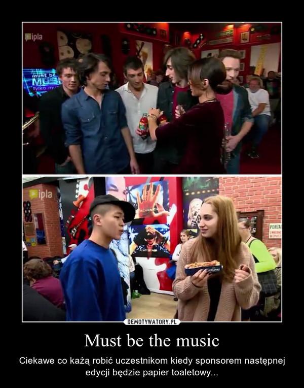 Must be the music – Ciekawe co każą robić uczestnikom kiedy sponsorem następnej edycji będzie papier toaletowy...