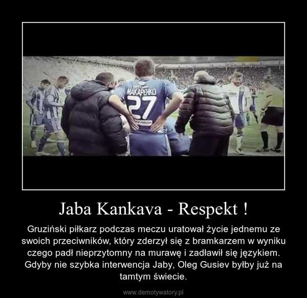 Jaba Kankava - Respekt ! – Gruziński piłkarz podczas meczu uratował życie jednemu ze swoich przeciwników, który zderzył się z bramkarzem w wyniku czego padł nieprzytomny na murawę i zadławił się językiem. Gdyby nie szybka interwencja Jaby, Oleg Gusiev byłby już na tamtym świecie.