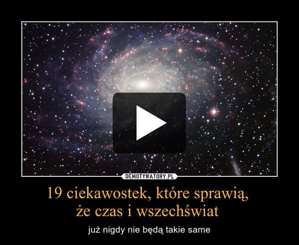 19 ciekawostek, które sprawią, że czas i wszechświat  – już nigdy nie będą takie same