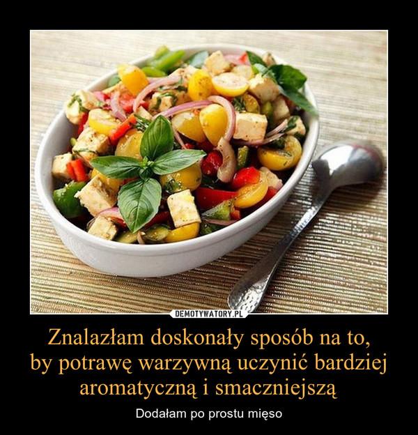 Znalazłam doskonały sposób na to,by potrawę warzywną uczynić bardziej aromatyczną i smaczniejszą – Dodałam po prostu mięso