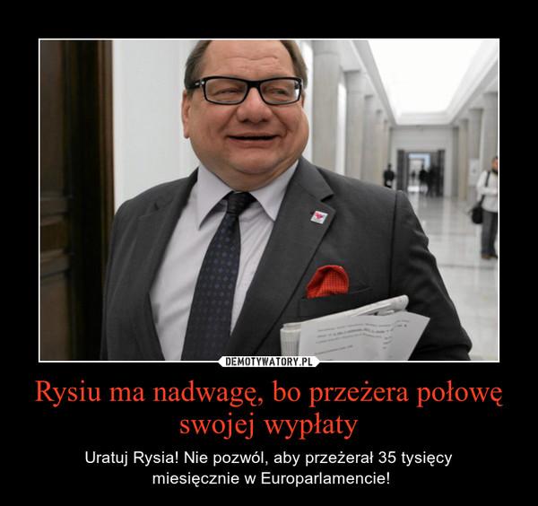 Rysiu ma nadwagę, bo przeżera połowę swojej wypłaty – Uratuj Rysia! Nie pozwól, aby przeżerał 35 tysięcy\n miesięcznie w Europarlamencie!