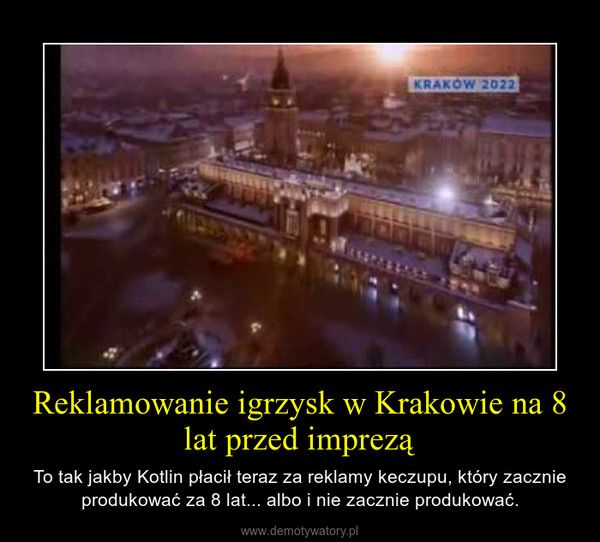 Reklamowanie igrzysk w Krakowie na 8 lat przed imprezą – To tak jakby Kotlin płacił teraz za reklamy keczupu, który zacznie produkować za 8 lat... albo i nie zacznie produkować.