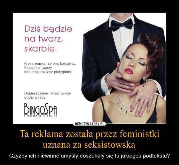 Ta reklama została przez feministki uznana za seksistowską – Czyżby ich niewinne umysły doszukały się tu jakiegoś podtekstu?