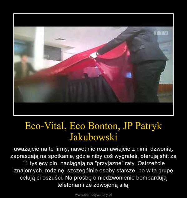 """Eco-Vital, Eco Bonton, JP Patryk Jakubowski – uważajcie na te firmy, nawet nie rozmawiajcie z nimi, dzwonią, zapraszają na spotkanie, gdzie niby coś wygrałeś, oferują shit za 11 tysięcy pln, naciągają na """"przyjazne"""" raty. Ostrzeżcie znajomych, rodzinę, szczególnie osoby starsze, bo w ta grupę celują ci oszuści. Na prośbę o niedzwonienie bombardują telefonami ze zdwojoną siłą."""
