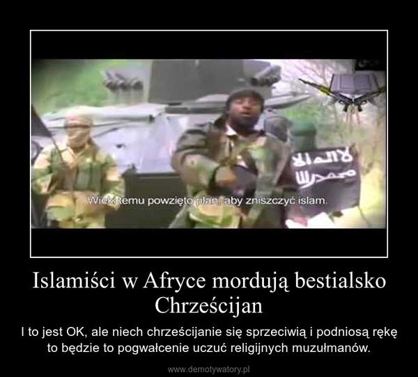 Islamiści w Afryce mordują bestialsko Chrześcijan – I to jest OK, ale niech chrześcijanie się sprzeciwią i podniosą rękę to będzie to pogwałcenie uczuć religijnych muzułmanów.