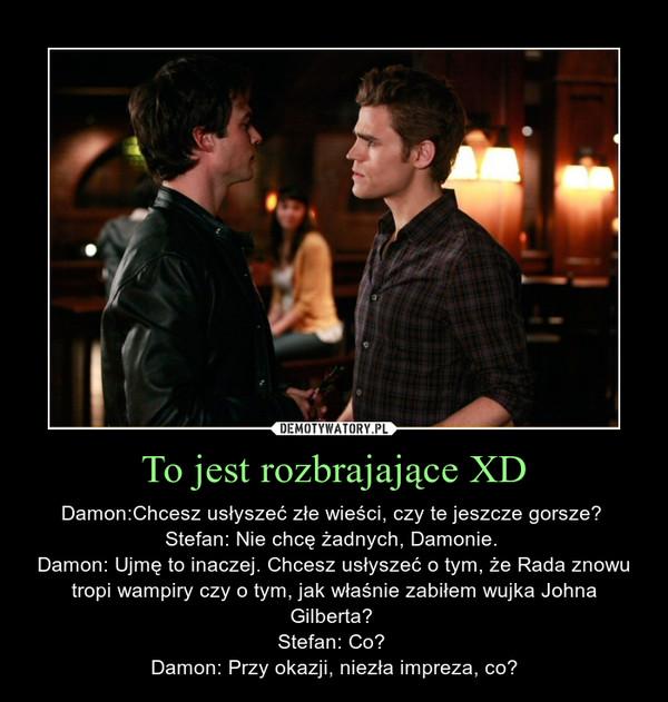 To jest rozbrajające XD – Damon:Chcesz usłyszeć złe wieści, czy te jeszcze gorsze? Stefan: Nie chcę żadnych, Damonie. Damon: Ujmę to inaczej. Chcesz usłyszeć o tym, że Rada znowu tropi wampiry czy o tym, jak właśnie zabiłem wujka Johna Gilberta? Stefan: Co? Damon: Przy okazji, niezła impreza, co?