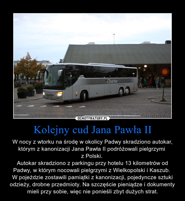 Kolejny cud Jana Pawła II – W nocy z wtorku na środę w okolicy Padwy skradziono autokar, którym z kanonizacji Jana Pawła II podróżowali pielgrzymi \nz Polski. \nAutokar skradziono z parkingu przy hotelu 13 kilometrów od Padwy, w którym nocowali pielgrzymi z Wielkopolski i Kaszub. \nW pojeździe zostawili pamiątki z kanonizacji, pojedyncze sztuki odzieży, drobne przedmioty. Na szczęście pieniądze i dokumenty mieli przy sobie, więc nie ponieśli zbyt dużych strat.