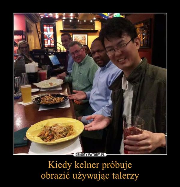 Kiedy kelner próbujeobrazić używając talerzy –
