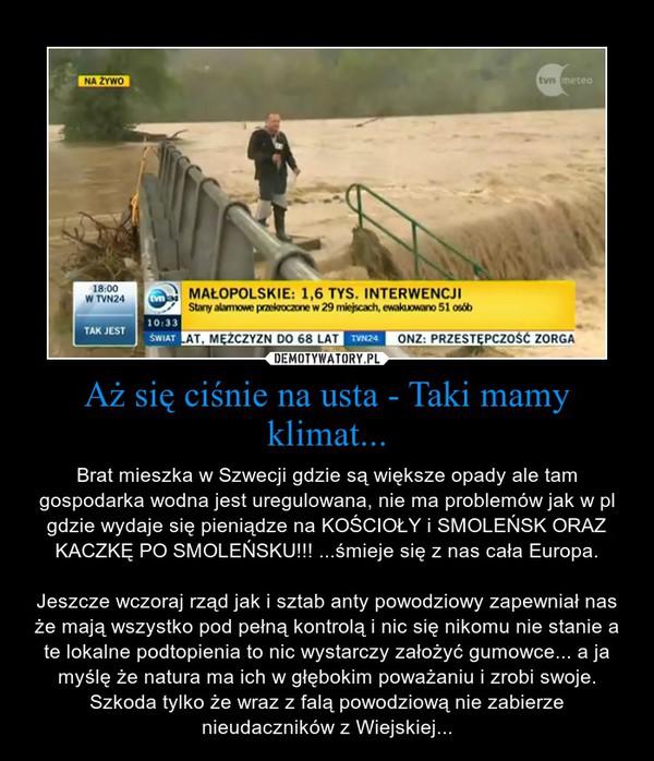 Aż się ciśnie na usta - Taki mamy klimat... – Brat mieszka w Szwecji gdzie są większe opady ale tam gospodarka wodna jest uregulowana, nie ma problemów jak w pl gdzie wydaje się pieniądze na KOŚCIOŁY i SMOLEŃSK ORAZ KACZKĘ PO SMOLEŃSKU!!! ...śmieje się z nas cała Europa.\n\nJeszcze wczoraj rząd jak i sztab anty powodziowy zapewniał nas że mają wszystko pod pełną kontrolą i nic się nikomu nie stanie a te lokalne podtopienia to nic wystarczy założyć gumowce... a ja myślę że natura ma ich w głębokim poważaniu i zrobi swoje. Szkoda tylko że wraz z falą powodziową nie zabierze nieudaczników z Wiejskiej...