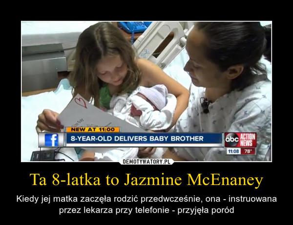 Ta 8-latka to Jazmine McEnaney – Kiedy jej matka zaczęła rodzić przedwcześnie, ona - instruowana przez lekarza przy telefonie - przyjęła poród