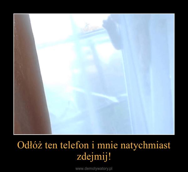 Odłóż ten telefon i mnie natychmiast zdejmij! –