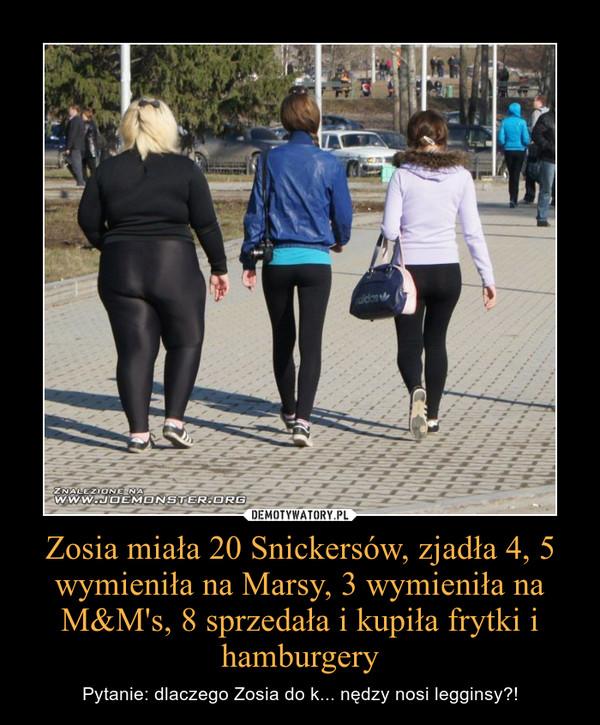 Zosia miała 20 Snickersów, zjadła 4, 5 wymieniła na Marsy, 3 wymieniła na M&M's, 8 sprzedała i kupiła frytki i hamburgery – Pytanie: dlaczego Zosia do k... nędzy nosi legginsy?!