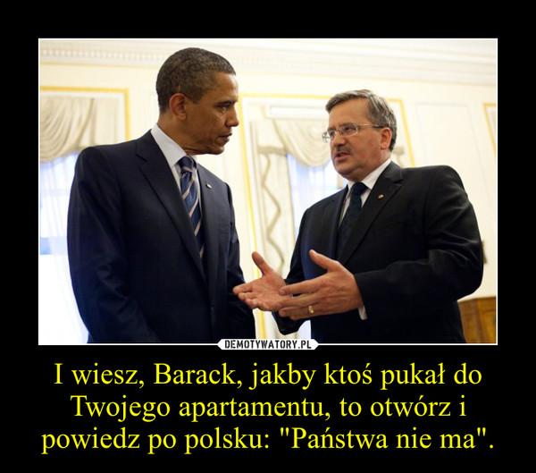"""I wiesz, Barack, jakby ktoś pukał do Twojego apartamentu, to otwórz i powiedz po polsku: """"Państwa nie ma"""". –"""